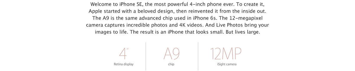 Welcome to iPhone SE, the most powerful 4-inch phone ever. To create it, we started with a beloved design, then reinvented it from the inside out. The A9 is the same advanced chip used in iPhone 6s. The 12-megapixel camera captures incredible photos and 4K videos. And Live Photos bring your images to life. The result is an iPhone that looks small. But lives large. 		4 inch Retina display. A9 chip. 12MP iSight camera.