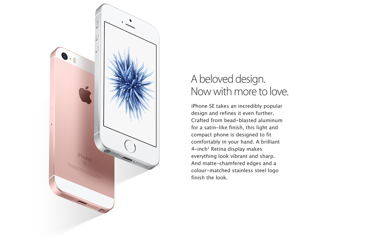 A beloved design. Now with more to love. 		iPhone SE takes an incredibly popular design and refines it even further. Crafted from bead-blasted aluminum for a satin-like finish, this light and compact phone is designed to fit comfortably in your hand. A brilliant 4-inch Retina display makes everything look vibrant and sharp. And matte-chamfered edges and a color-matched stainless steel logo finish the look.