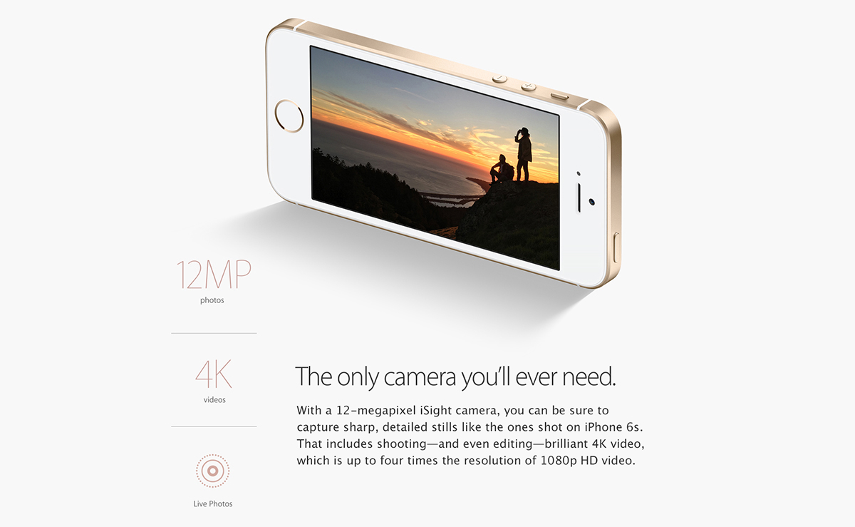 The only camera you'll ever need. 		With a 12-megapixel iSight camera, you can be sure to capture sharp, detailed stills like the ones shot on iPhone 6s. That includes shooting - and even editing - brilliant 4K video, which is up to four times the resolution of 1080p HD video. 		12MP photos. 4K videos. Live Photos.