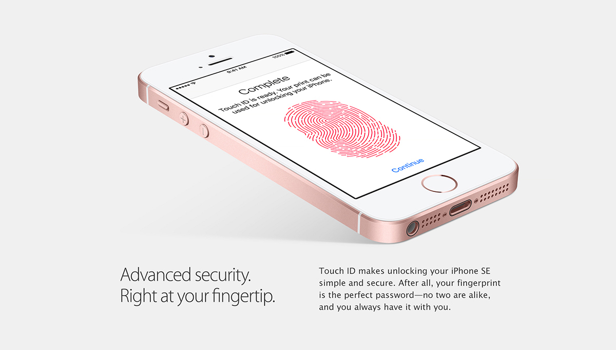 Touch ID. 		Advanced security. Right at your fingertip. 		Touch ID makes unlocking your iPhone SE simple and secure. After all, your fingerprint is the perfect password - no two are alike, and you always have it with you.
